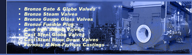 Manufacturer, Supplier Of Valves, Brass Valves, Cast Iron Valves, Check Valves, Flanged Valves, Gate Valves, Globe Valves, Industrial Valves, Non Return Valves, Bronze Gate Valves, Bronze Globe Valves, Bronze Steam Valves, Cast Iron Steam Valves, Bronze Fusible Plugs, Boiler Casting, Cast Steel Blow Down Valves, Bronze Gauge Glass Assembly, Protector Glass Assembly, Bronze Relief Safety Valves, Travelling Grates, Dumping Grates, Pulsating Grates, Ball butterfly Valves, Ball Valves, Boiler Safety Valves, Boll Valve For Air Application, Butterfly Valve, Ball Valve For Oil Application, Ball Valve For Water Application, Flow Control Valves, IBR Control Valves, Brass Valve Fittings, Control Valves, Drain Valves, Forged Steel Check Valves, Water Check Valves, Relief Valves